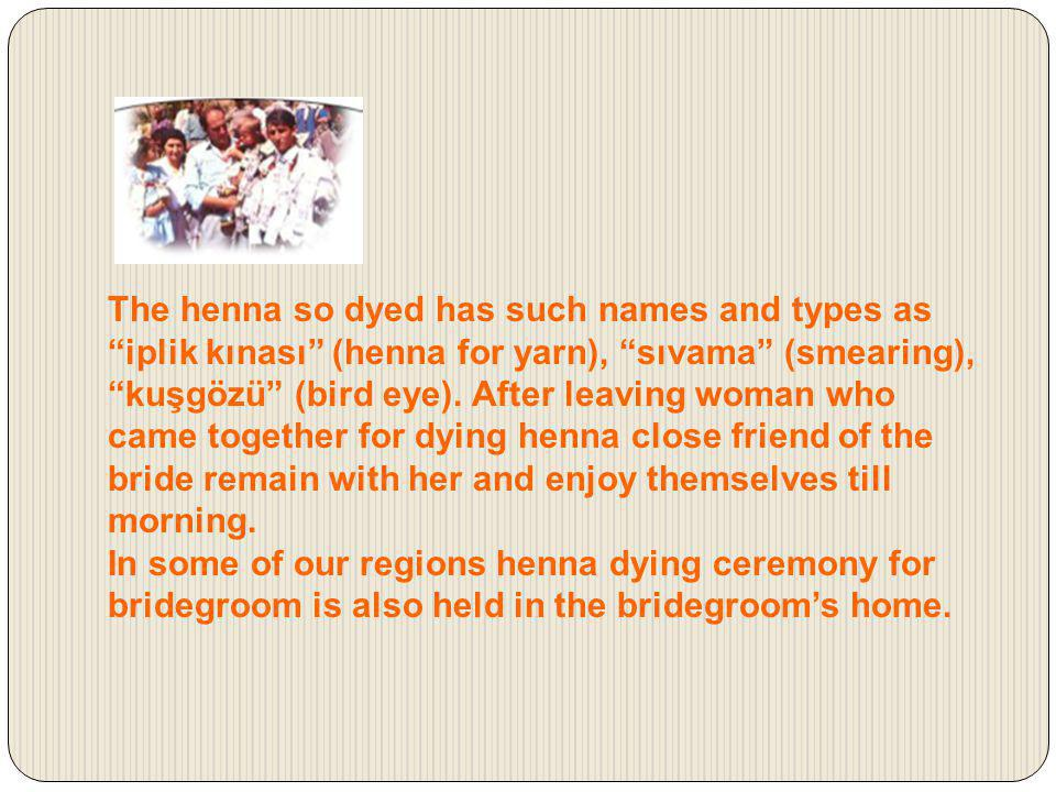 The henna so dyed has such names and types as iplik kınası (henna for yarn), sıvama (smearing), kuşgözü (bird eye). After leaving woman who came together for dying henna close friend of the bride remain with her and enjoy themselves till morning.