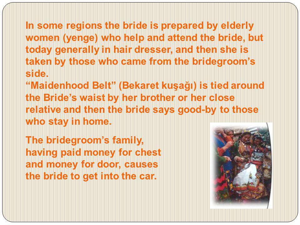 In some regions the bride is prepared by elderly women (yenge) who help and attend the bride, but today generally in hair dresser, and then she is taken by those who came from the bridegroom's side.