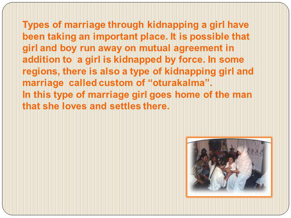 Types of marriage through kidnapping a girl have been taking an important place. It is possible that girl and boy run away on mutual agreement in addition to a girl is kidnapped by force. In some regions, there is also a type of kidnapping girl and marriage called custom of oturakalma .
