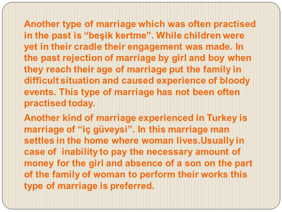 Another type of marriage which was often practised in the past is beşik kertme . While children were yet in their cradle their engagement was made. In the past rejection of marriage by girl and boy when they reach their age of marriage put the family in difficult situation and caused experience of bloody events. This type of marriage has not been often practised today.
