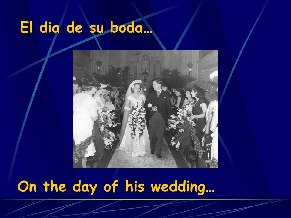 El dia de su boda… On the day of his wedding…