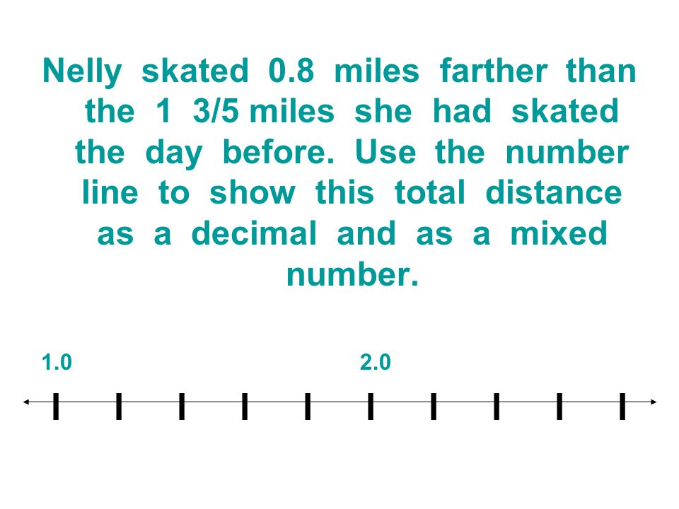 Nelly skated 0.8 miles farther than the 1 3/5 miles she had skated the day before. Use the number line to show this total distance as a decimal and as a mixed number.