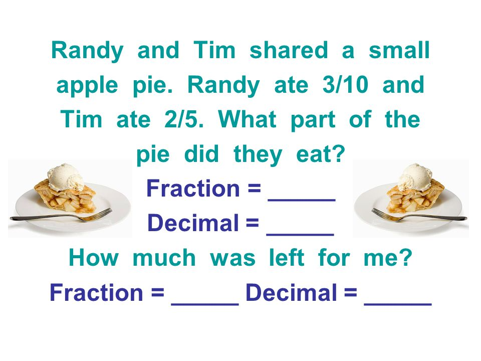 Randy and Tim shared a small apple pie. Randy ate 3/10 and