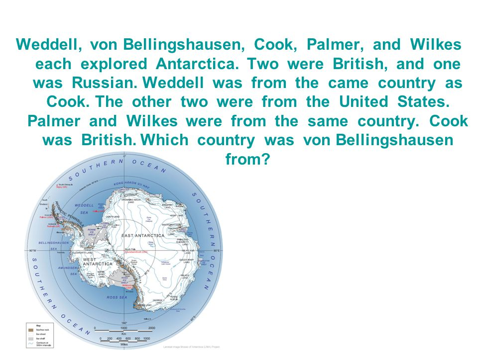 Weddell, von Bellingshausen, Cook, Palmer, and Wilkes each explored Antarctica.