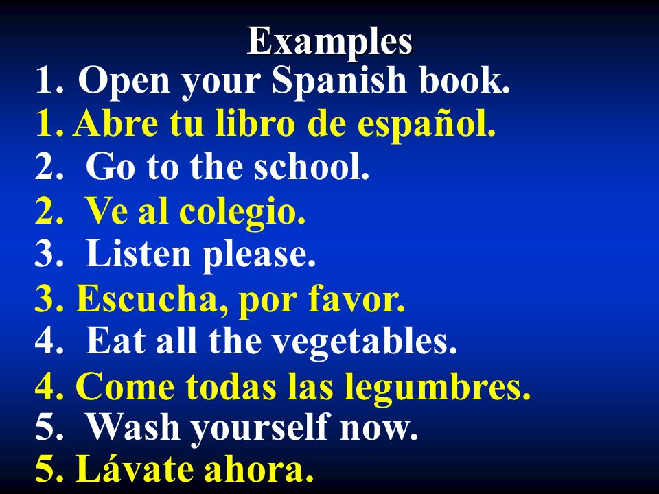 Examples Open your Spanish book. 2. Go to the school. 3. Listen please. 4. Eat all the vegetables.