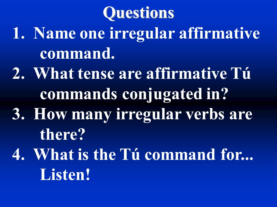 Questions 1. Name one irregular affirmative command. 2. What tense are affirmative Tú commands conjugated in