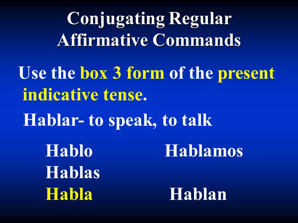 Conjugating Regular Affirmative Commands. Use the box 3 form of the present. indicative tense. Hablar- to speak, to talk.