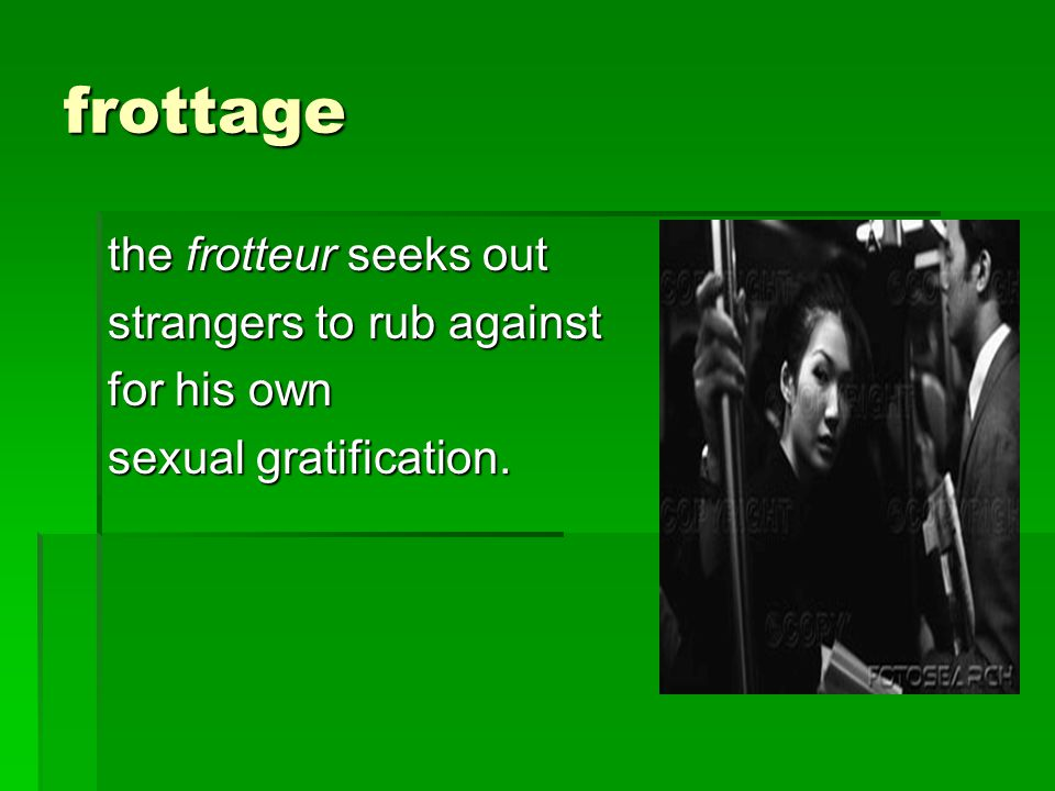 frottage the frotteur seeks out strangers to rub against for his own