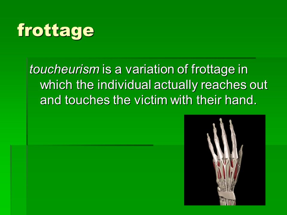 frottage toucheurism is a variation of frottage in which the individual actually reaches out and touches the victim with their hand.