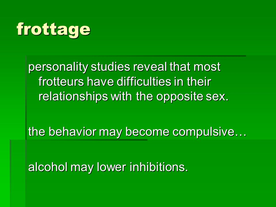 frottage personality studies reveal that most frotteurs have difficulties in their relationships with the opposite sex.