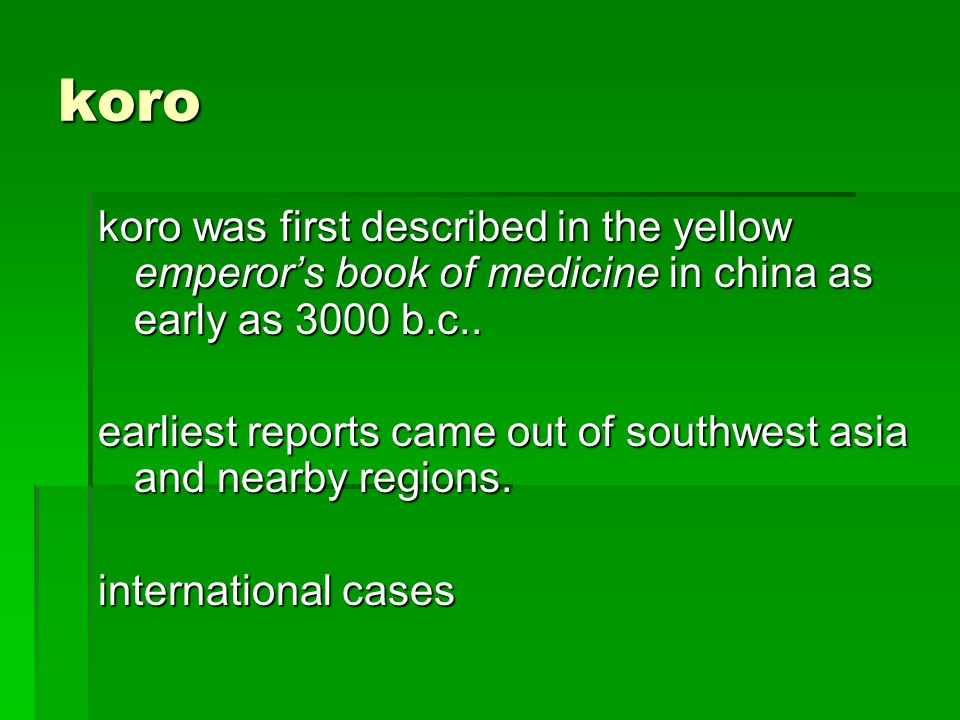 koro koro was first described in the yellow emperor's book of medicine in china as early as 3000 b.c..