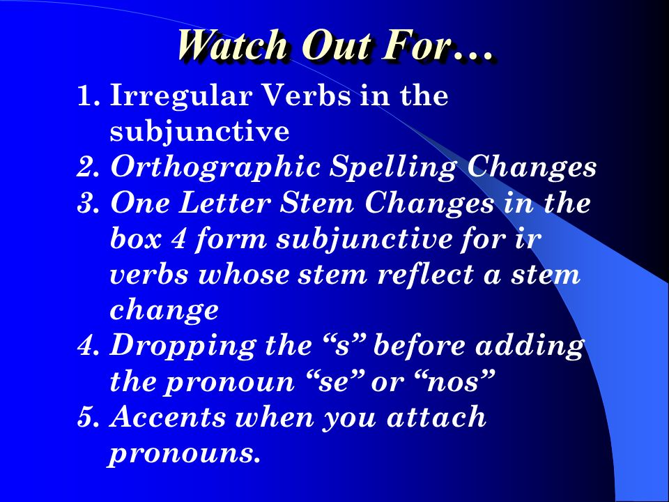 Watch Out For… 1. Irregular Verbs in the subjunctive