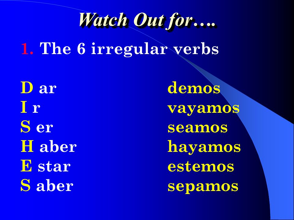 Watch Out for…. The 6 irregular verbs D ar demos I r vayamos