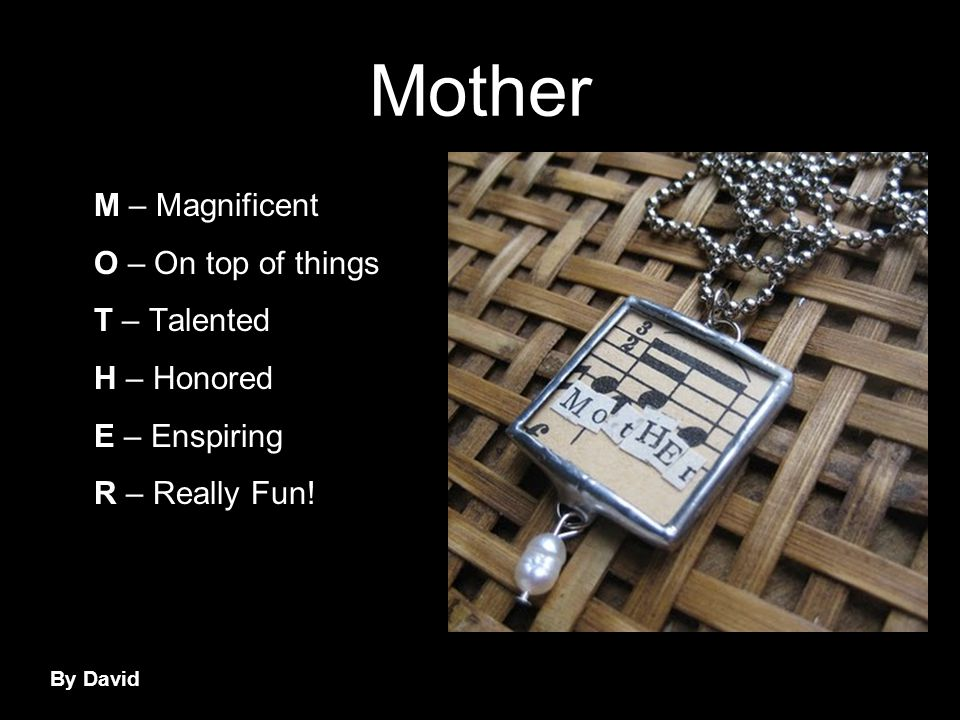 Mother M – Magnificent O – On top of things T – Talented H – Honored E – Enspiring R – Really Fun.