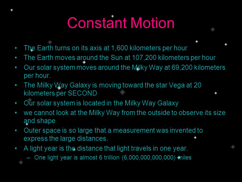Constant Motion The Earth turns on its axis at 1,600 kilometers per hour. The Earth moves around the Sun at 107,200 kilometers per hour.