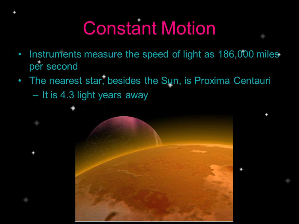 Constant Motion Instruments measure the speed of light as 186,000 miles per second. The nearest star, besides the Sun, is Proxima Centauri.