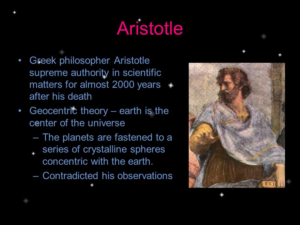 Aristotle Greek philosopher Aristotle supreme authority in scientific matters for almost 2000 years after his death.