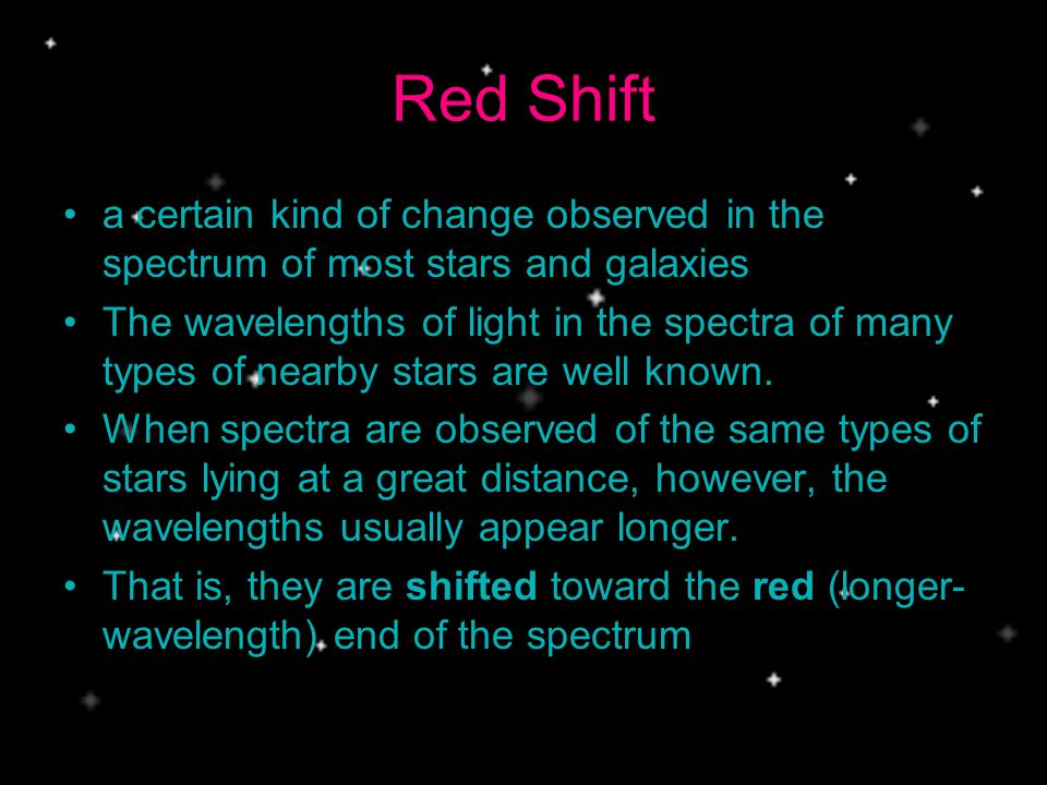 Red Shift a certain kind of change observed in the spectrum of most stars and galaxies.