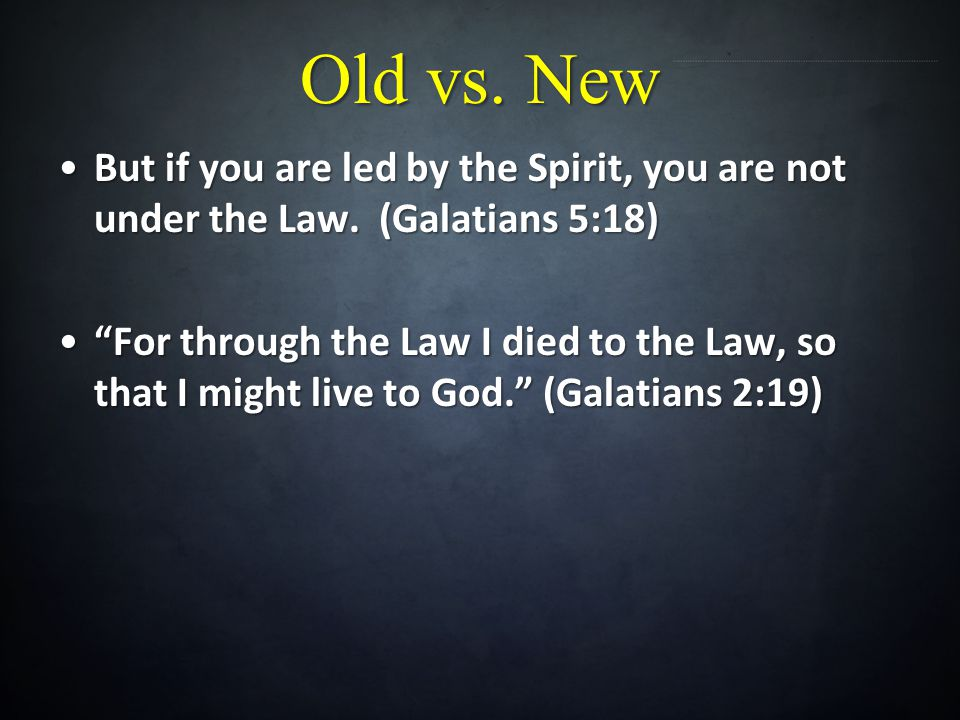 Old vs. New But if you are led by the Spirit, you are not under the Law. (Galatians 5:18)