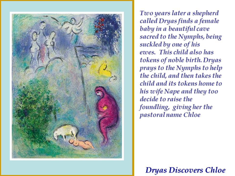 Two years later a shepherd called Dryas finds a female baby in a beautiful cave sacred to the Nymphs, being suckled by one of his ewes. This child also has tokens of noble birth. Dryas prays to the Nymphs to help the child, and then takes the child and its tokens home to his wife Nape and they too decide to raise the foundling, giving her the pastoral name Chloe