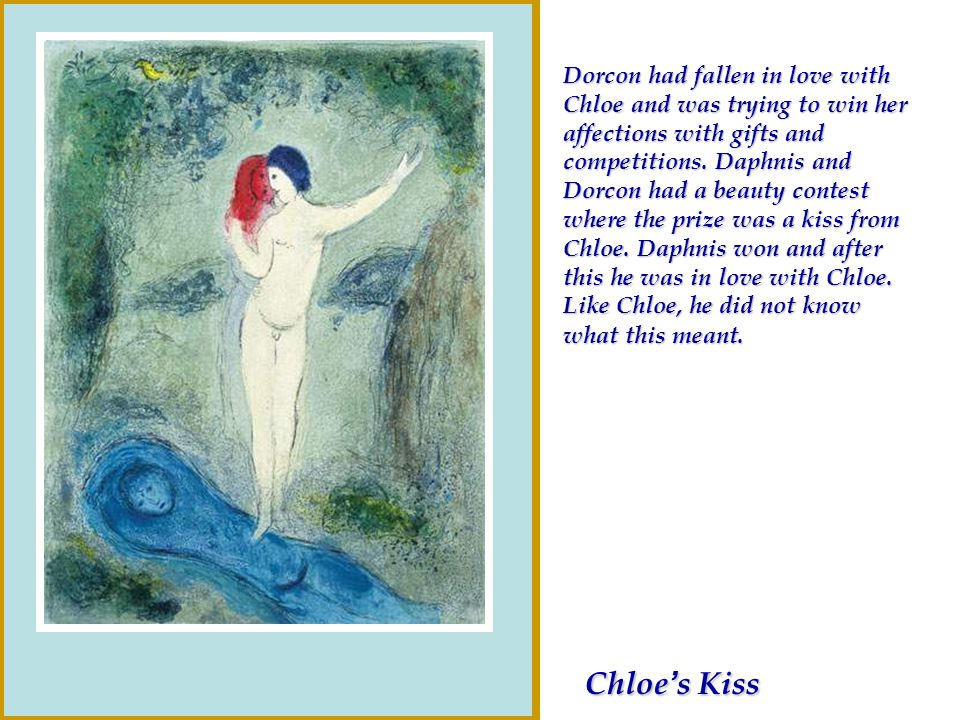Dorcon had fallen in love with Chloe and was trying to win her affections with gifts and competitions. Daphnis and Dorcon had a beauty contest where the prize was a kiss from Chloe. Daphnis won and after this he was in love with Chloe. Like Chloe, he did not know what this meant.