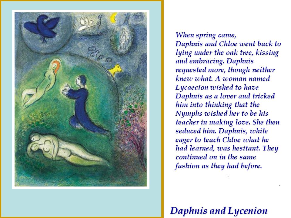 When spring came, Daphnis and Chloe went back to lying under the oak tree, kissing and embracing. Daphnis requested more, though neither knew what. A woman named Lycaecion wished to have Daphnis as a lover and tricked him into thinking that the Nymphs wished her to be his teacher in making love. She then seduced him. Daphnis, while eager to teach Chloe what he had learned, was hesitant. They continued on in the same fashion as they had before.