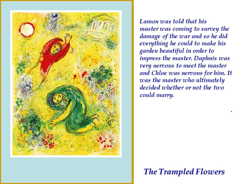 Lamon was told that his master was coming to survey the damage of the war and so he did everything he could to make his garden beautiful in order to impress the master. Daphnis was very nervous to meet the master and Chloe was nervous for him. It was the master who ultimately decided whether or not the two could marry.
