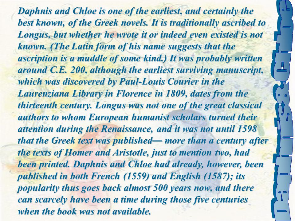 Daphnis and Chloe is one of the earliest, and certainly the best known, of the Greek novels. It is traditionally ascribed to Longus, but whether he wrote it or indeed even existed is not known. (The Latin form of his name suggests that the ascription is a muddle of some kind.) It was probably written around C.E. 200, although the earliest surviving manuscript, which was discovered by Paul-Louis Courier in the Laurenziana Library in Florence in 1809, dates from the thirteenth century. Longus was not one of the great classical authors to whom European humanist scholars turned their attention during the Renaissance, and it was not until 1598 that the Greek text was published— more than a century after the texts of Homer and Aristotle, just to mention two, had been printed. Daphnis and Chloe had already, however, been published in both French (1559) and English (1587); its popularity thus goes back almost 500 years now, and there can scarcely have been a time during those five centuries when the book was not available.