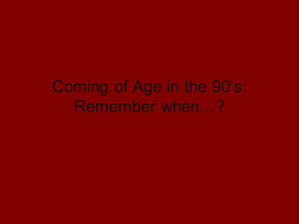 Coming of Age in the 90's: Remember when…