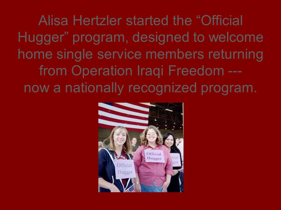 Alisa Hertzler started the Official Hugger program, designed to welcome home single service members returning from Operation Iraqi Freedom --- now a nationally recognized program.