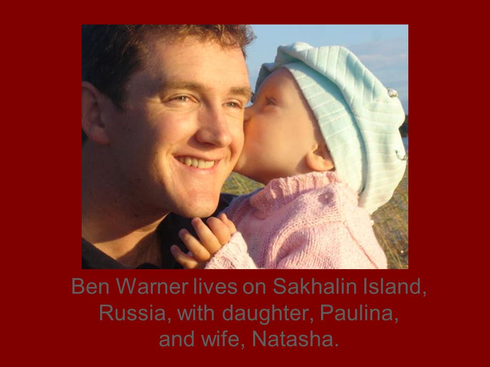 Ben Warner lives on Sakhalin Island, Russia, with daughter, Paulina, and wife, Natasha.