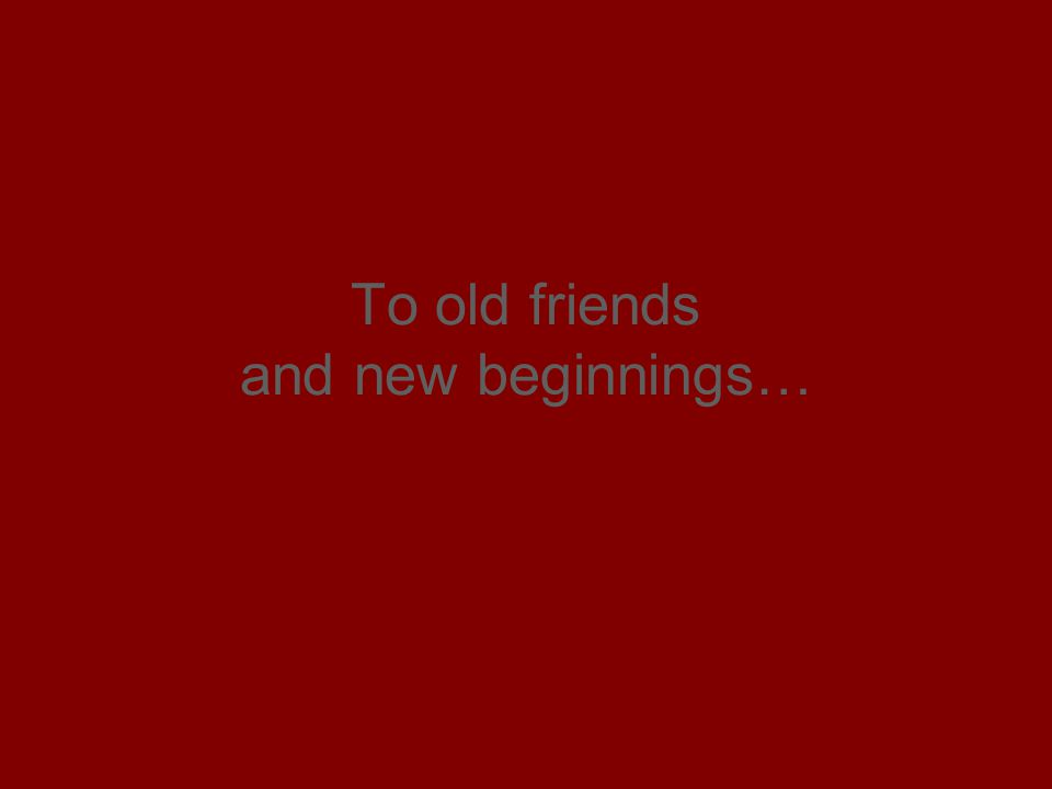 To old friends and new beginnings…