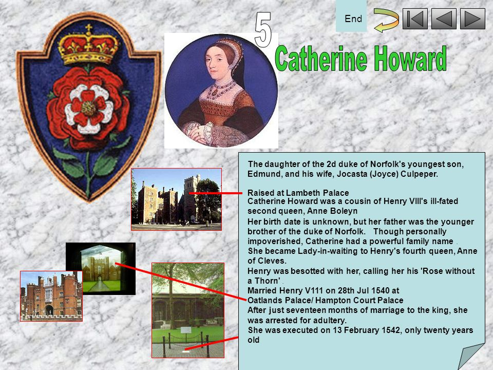 5 End. Catherine Howard. The daughter of the 2d duke of Norfolk s youngest son, Edmund, and his wife, Jocasta (Joyce) Culpeper.