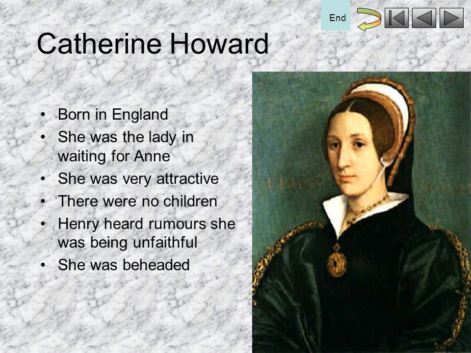 Catherine Howard Born in England She was the lady in waiting for Anne