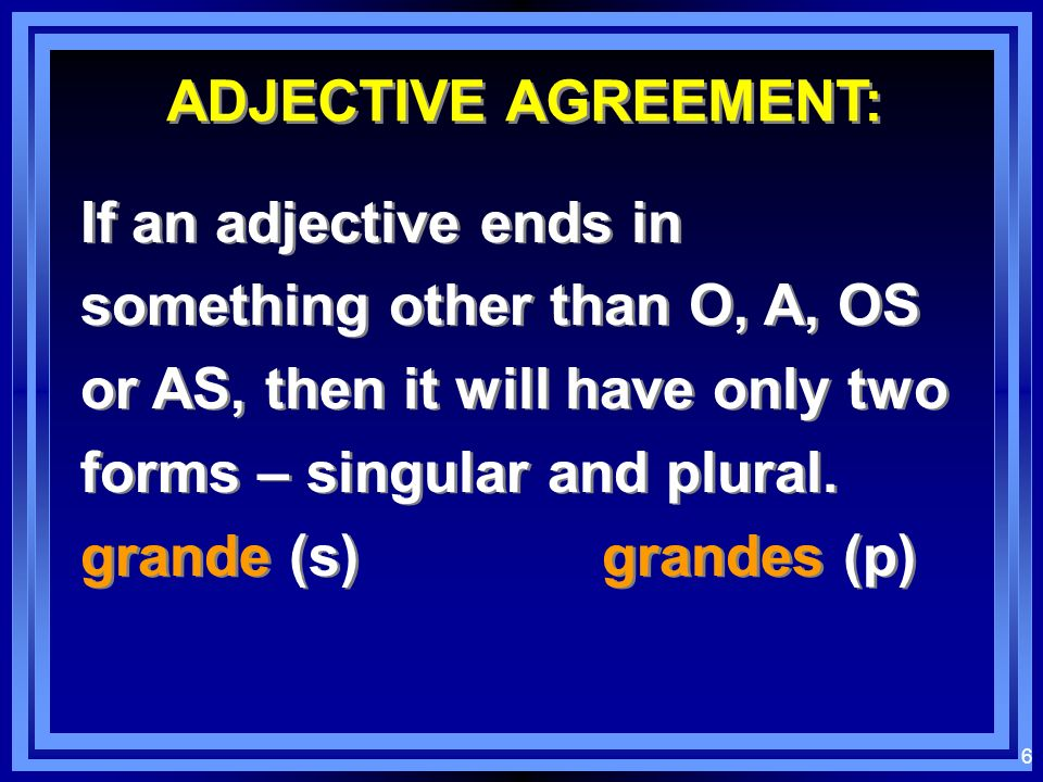 ADJECTIVE AGREEMENT:If an adjective ends in something other than O, A, OS or AS, then it will have only two forms – singular and plural.