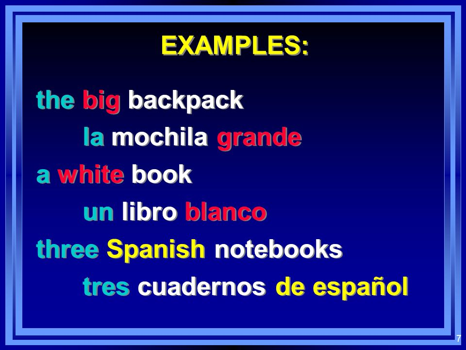 EXAMPLES: the big backpack. la mochila grande. a white book. un libro blanco. three Spanish notebooks.