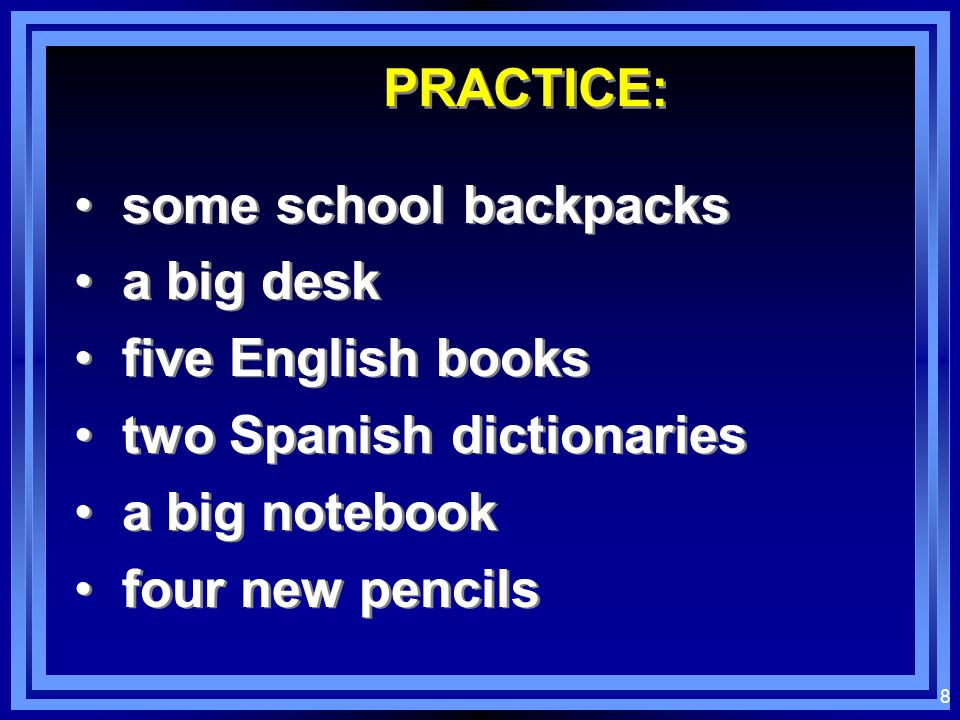 PRACTICE:some school backpacks. a big desk. five English books. two Spanish dictionaries. a big notebook.