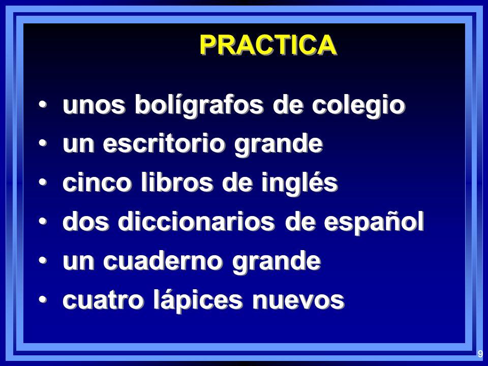 PRACTICA unos bolígrafos de colegio. un escritorio grande. cinco libros de inglés. dos diccionarios de español.