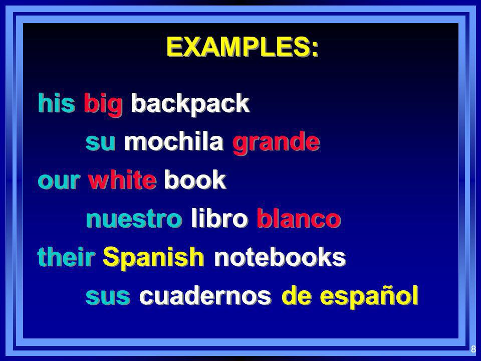EXAMPLES: his big backpack. su mochila grande. our white book. nuestro libro blanco. their Spanish notebooks.