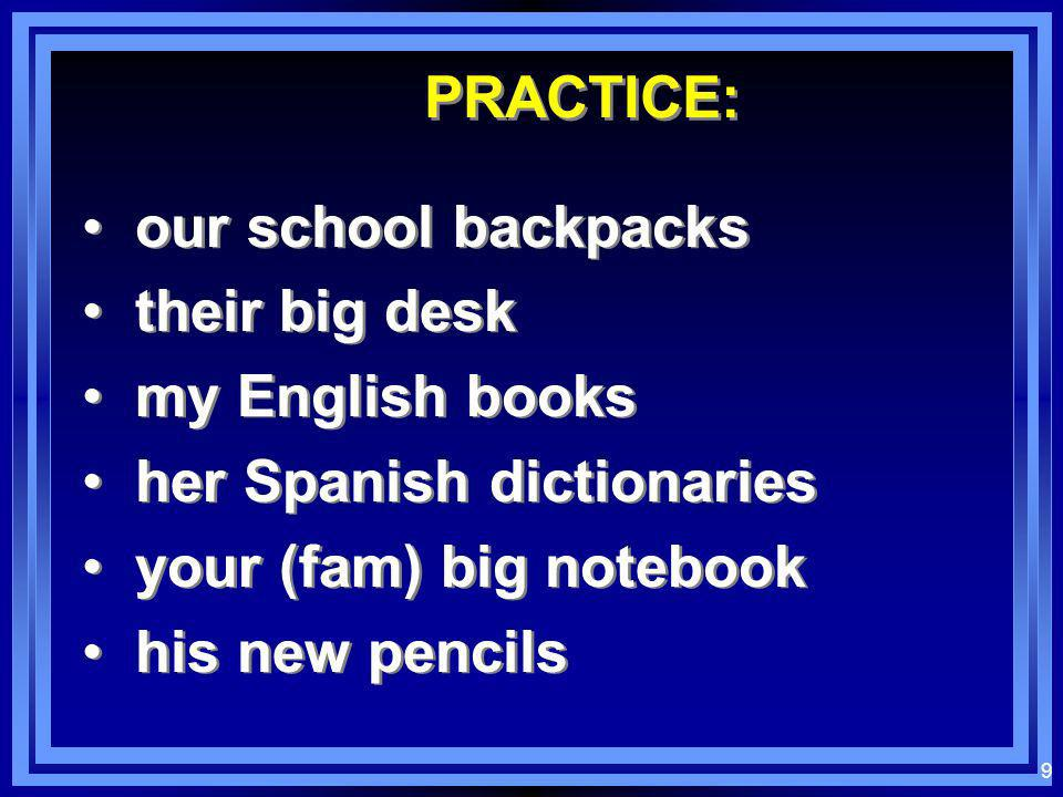 PRACTICE: our school backpacks. their big desk. my English books. her Spanish dictionaries. your (fam) big notebook.