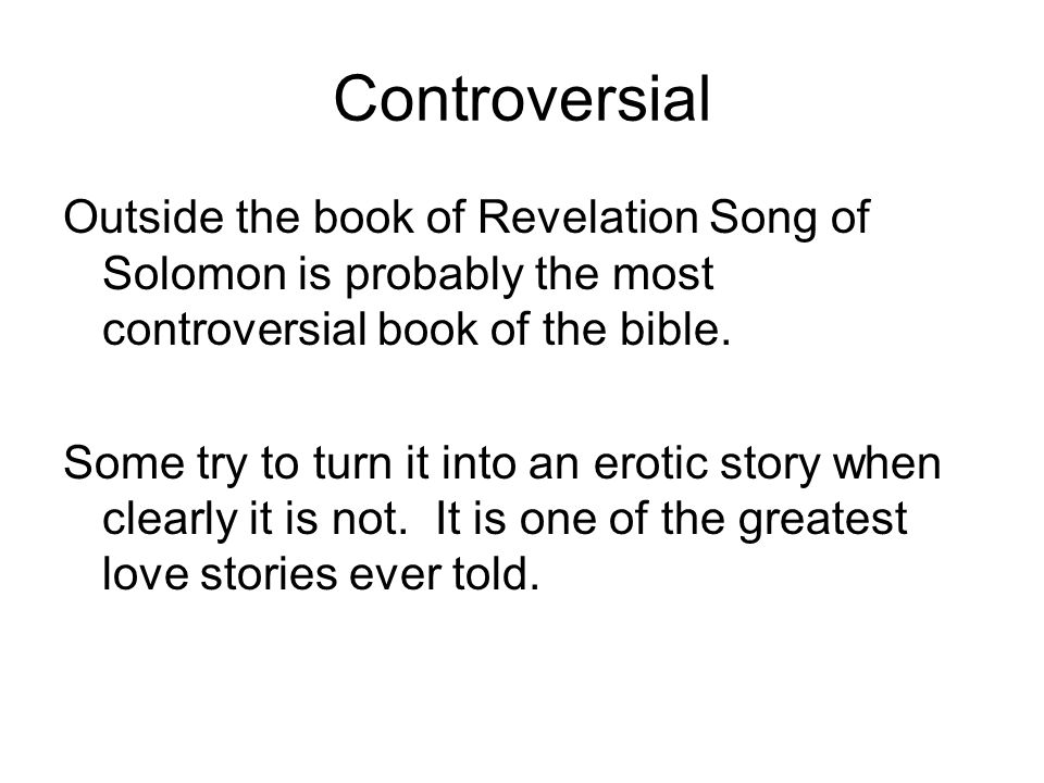 Controversial Outside the book of Revelation Song of Solomon is probably the most controversial book of the bible.