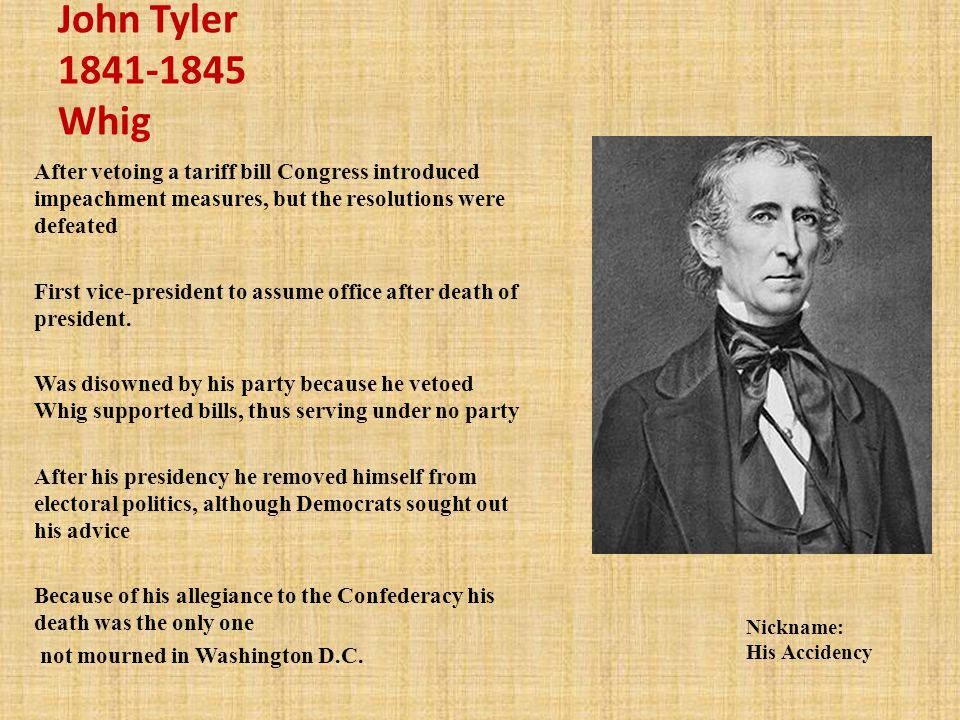 John Tyler Whig After vetoing a tariff bill Congress introduced impeachment measures, but the resolutions were defeated.