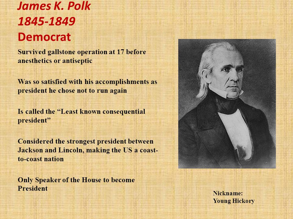 James K. Polk 1845-1849 Democrat Survived gallstone operation at 17 before anesthetics or antiseptic.