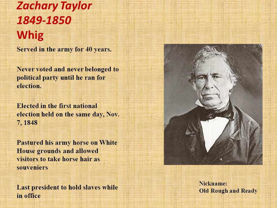 Zachary Taylor 1849-1850 Whig Served in the army for 40 years.