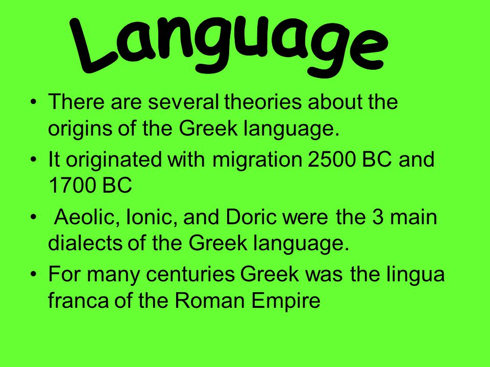 Language There are several theories about the origins of the Greek language. It originated with migration 2500 BC and 1700 BC.