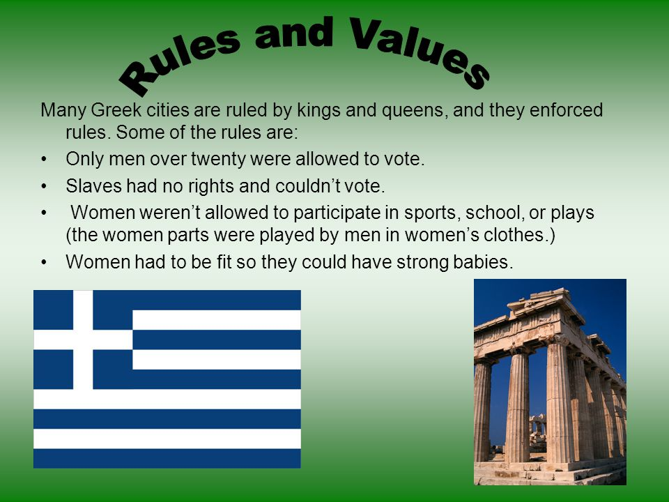 Rules and Values Many Greek cities are ruled by kings and queens, and they enforced rules. Some of the rules are: