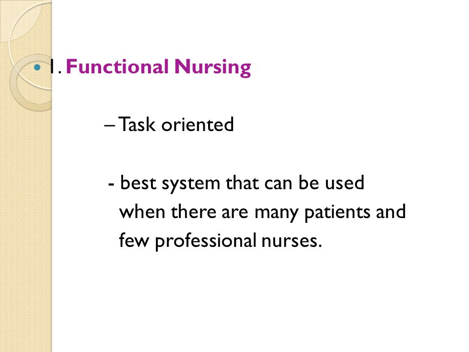 1. Functional Nursing – Task oriented. - best system that can be used. when there are many patients and.
