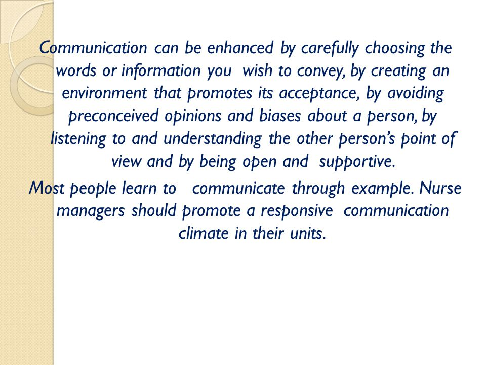 Communication can be enhanced by carefully choosing the words or information you wish to convey, by creating an environment that promotes its acceptance, by avoiding preconceived opinions and biases about a person, by listening to and understanding the other person's point of view and by being open and supportive.
