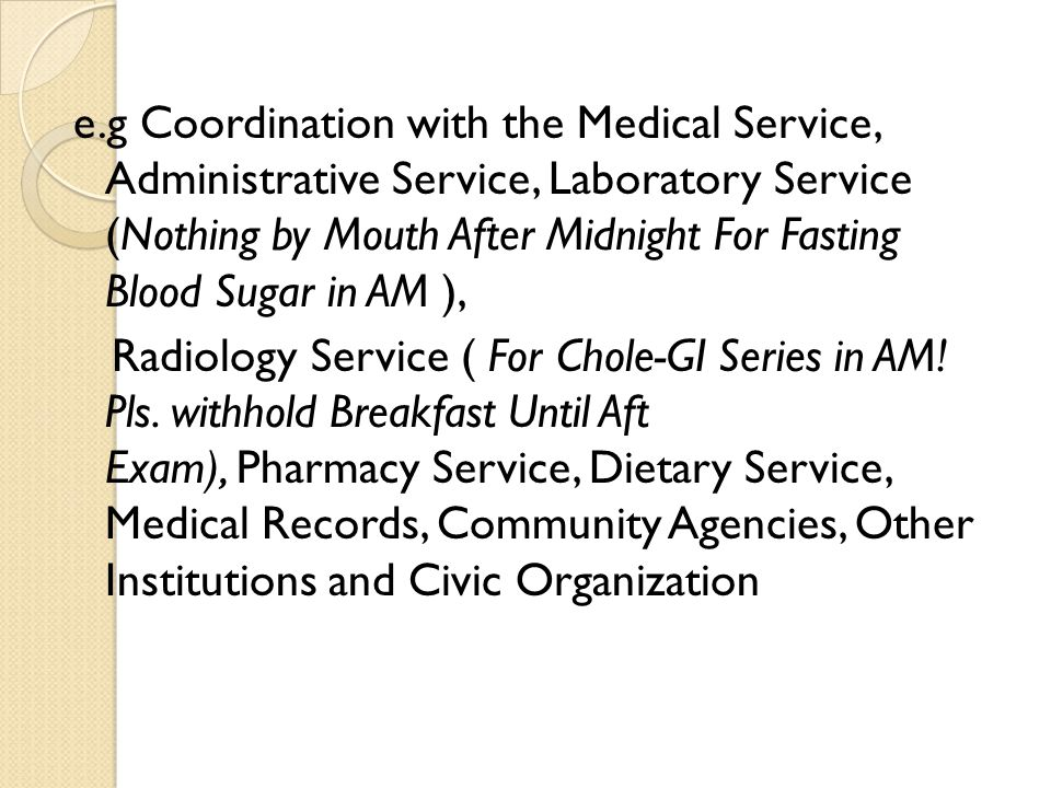 e.g Coordination with the Medical Service, Administrative Service, Laboratory Service (Nothing by Mouth After Midnight For Fasting Blood Sugar in AM ), Radiology Service ( For Chole-GI Series in AM.