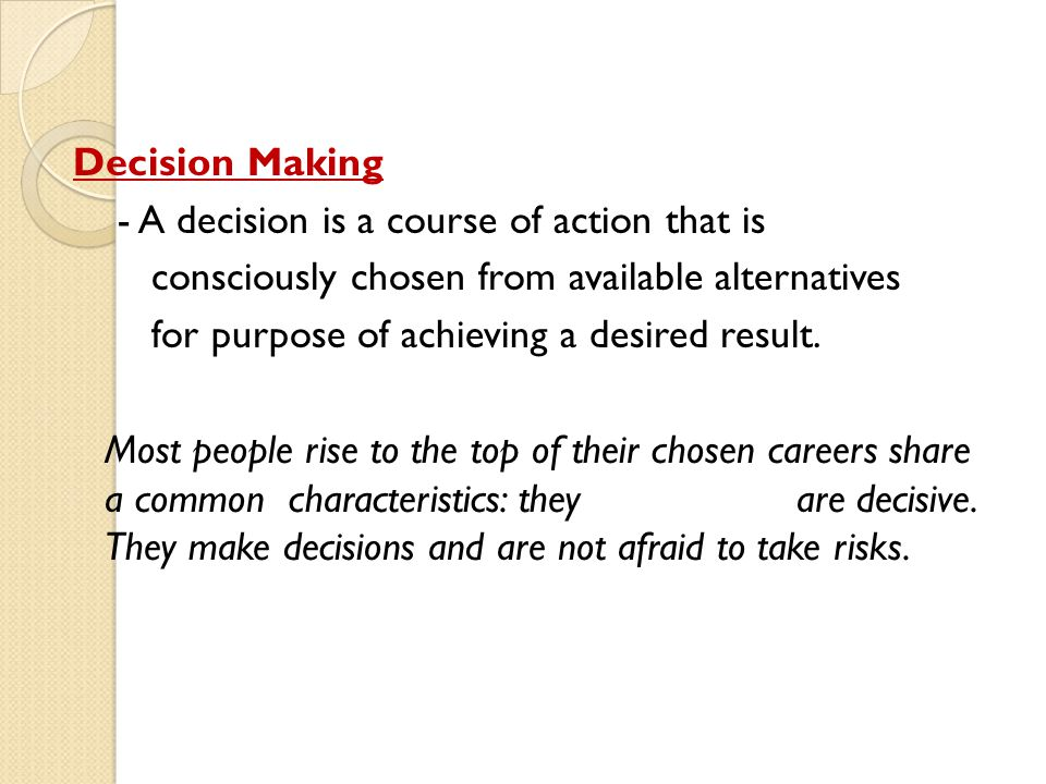 Decision Making - A decision is a course of action that is consciously chosen from available alternatives for purpose of achieving a desired result.